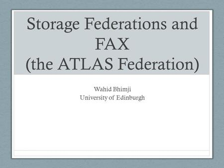 Storage Federations and FAX (the ATLAS Federation) Wahid Bhimji University of Edinburgh.
