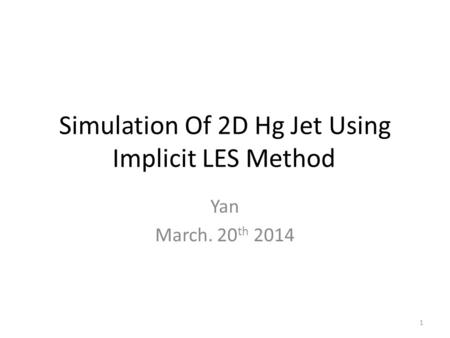 Simulation Of 2D Hg Jet Using Implicit LES Method Yan March. 20 th 2014 1.
