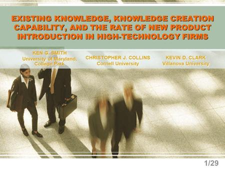 1/29 EXISTING KNOWLEDGE, KNOWLEDGE CREATION CAPABILITY, AND THE RATE OF NEW PRODUCT INTRODUCTION IN HIGH-TECHNOLOGY FIRMS KEN G. SMITH University of Maryland,