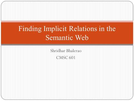 Shridhar Bhalerao CMSC 601 Finding Implicit Relations in the Semantic Web.