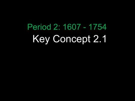 "Key Concept 2.1 Period 2: 1607 - 1754. The Curriculum Key Concept 2.1 ""Europeans developed a variety of colonization and migration patterns, influenced."