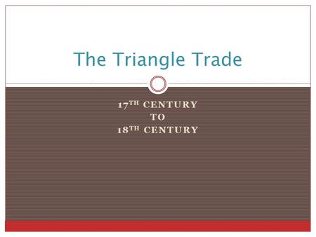 17 TH CENTURY TO 18 TH CENTURY The Triangle Trade.