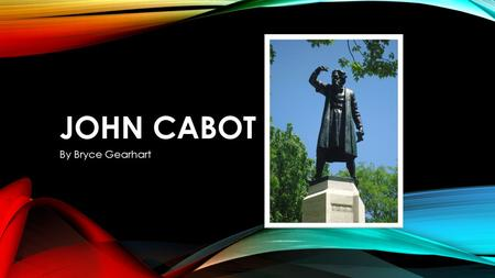 JOHN CABOT By Bryce Gearhart JOHN CABOT WAS A YOUNG MERCHANT. HIS TASK WAS TO FIND NEW TRADE ROUTES AND CLAIM LAND FOR ENGLAND.