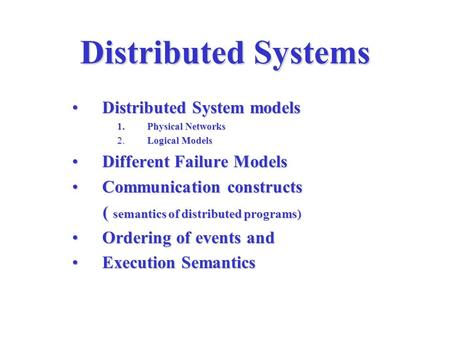 Distributed Systems Distributed System modelsDistributed System models 1. Physical Networks 2. Logical Models Different Failure ModelsDifferent Failure.