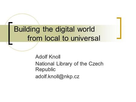 Building the digital world from local to universal Adolf Knoll National Library of the Czech Republic