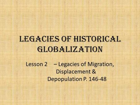 Legacies of Historical Globalization Lesson 2 – Legacies of Migration, Displacement & Depopulation P. 146-48.
