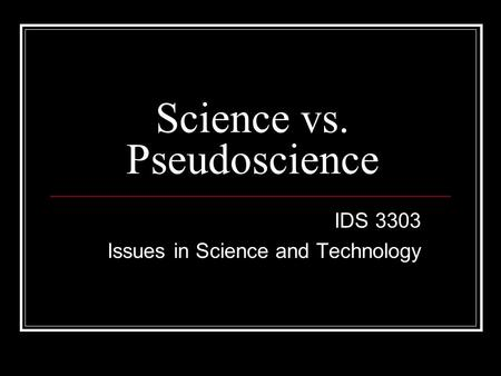Science vs. Pseudoscience IDS 3303 Issues in Science and Technology.