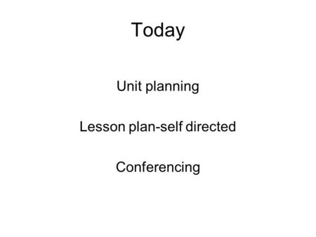 Today Unit planning Lesson plan-self directed Conferencing.