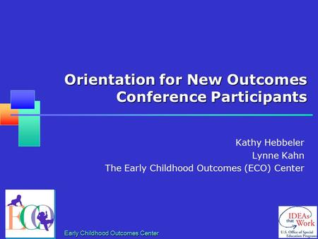 Early Childhood Outcomes Center Orientation for New Outcomes Conference Participants Kathy Hebbeler Lynne Kahn The Early Childhood Outcomes (ECO) Center.