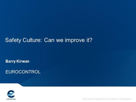 The European Organisation for the Safety of Air Navigation Safety Culture: Can we improve it? Barry Kirwan EUROCONTROL.
