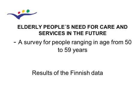 Results of the Finnish data ELDERLY PEOPLE´S NEED FOR CARE AND SERVICES IN THE FUTURE - A survey for people ranging in age from 50 to 59 years.