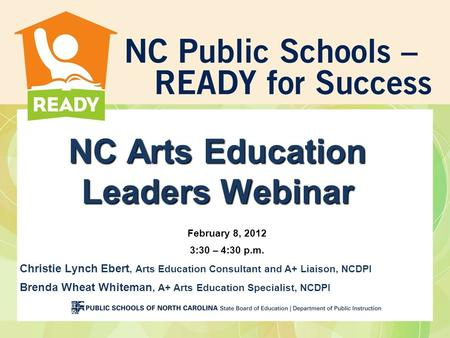 NC Arts Education Leaders Webinar February 8, 2012 3:30 – 4:30 p.m. Christie Lynch Ebert, Arts Education Consultant and A+ Liaison, NCDPI Brenda Wheat.