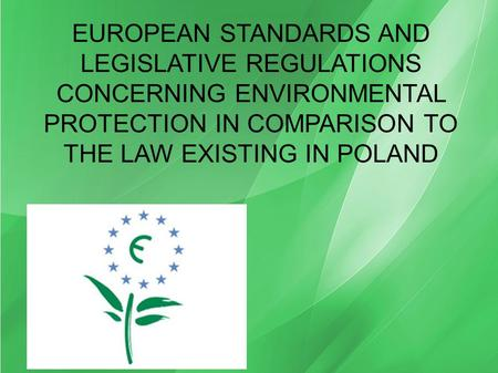 EUROPEAN STANDARDS AND LEGISLATIVE REGULATIONS CONCERNING ENVIRONMENTAL PROTECTION IN COMPARISON TO THE LAW EXISTING IN POLAND.