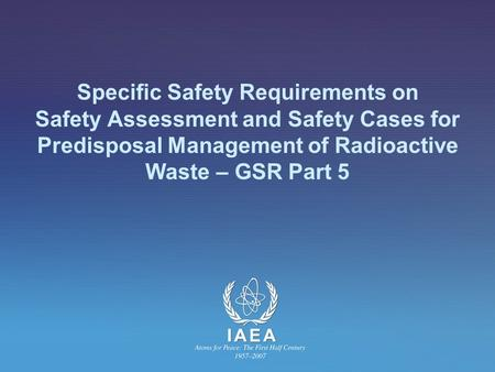 Specific Safety Requirements on Safety Assessment and Safety Cases for Predisposal Management of Radioactive Waste – GSR Part 5.