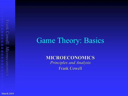 Frank Cowell: Microeconomics Game Theory: Basics MICROECONOMICS Principles and Analysis Frank Cowell March 2004.