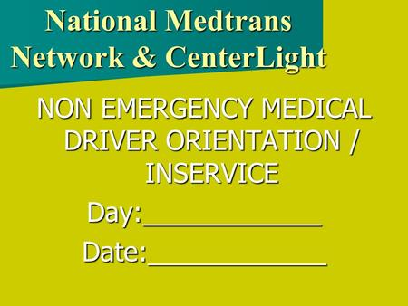 National Medtrans Network & CenterLight NON EMERGENCY MEDICAL DRIVER ORIENTATION / INSERVICE Day:____________Date:____________.