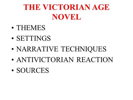 THE VICTORIAN AGE NOVEL THEMES SETTINGS NARRATIVE TECHNIQUES ANTIVICTORIAN REACTION SOURCES.