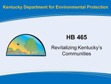 Kentucky Department for Environmental Protection HB 465 Revitalizing Kentucky's Communities.