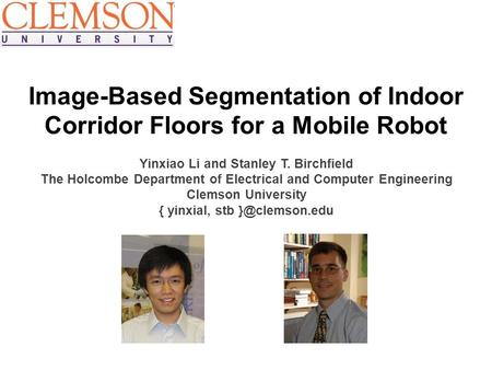 Image-Based Segmentation of Indoor Corridor Floors for a Mobile Robot Yinxiao Li and Stanley T. Birchfield The Holcombe Department of Electrical and Computer.