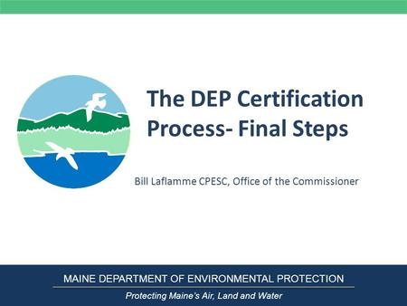 The DEP Certification Process- Final Steps Bill Laflamme CPESC, Office of the Commissioner MAINE DEPARTMENT OF ENVIRONMENTAL PROTECTION Protecting Maine's.
