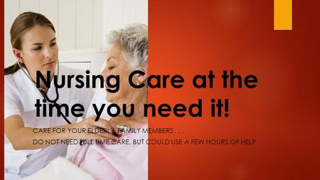 Nursing Care at the time you need it! CARE FOR YOUR ELDERLY, FAMILY MEMBERS... DO NOT NEED FULL TIME CARE, BUT COULD USE A FEW HOURS OF HELP.