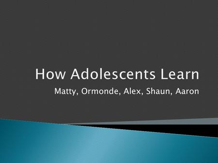 Matty, Ormonde, Alex, Shaun, Aaron.  The Adolescent Brain  Teaching Styles & Strategies  The Classroom Climate  Risks & Concerns  Special Needs.