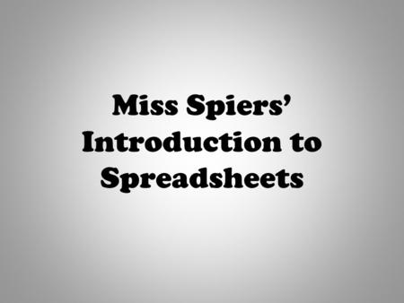 "Miss Spiers' Introduction to Spreadsheets. "" I know what a spreadsheet is, I can enter simple data into a spreadsheet."" By the end of this session, I."