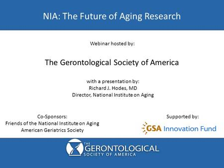 NIA: The Future of Aging Research Co-Sponsors: Friends of the National Institute on Aging American Geriatrics Society Supported by: Webinar hosted by: