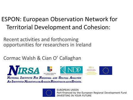 ESPON: European Observation Network for Territorial Development and Cohesion: Recent activities and forthcoming opportunities for researchers in Ireland.