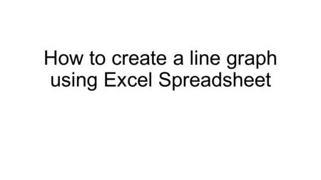 How to create a line graph using Excel Spreadsheet.
