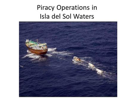 Piracy Operations in Isla del Sol Waters. Pirate vessels Pirate tactics Pirate attacks by year Locations of pirate attacks Legitimate Isla del Sol fishing.
