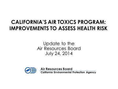 CALIFORNIA'S AIR TOXICS PROGRAM: IMPROVEMENTS TO ASSESS HEALTH RISK Update to the Air Resources Board July 24, 2014 California Environmental Protection.