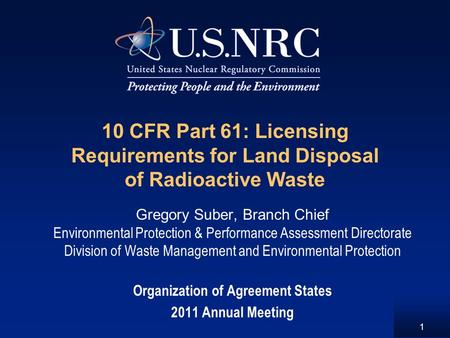 1 10 CFR Part 61: Licensing Requirements for Land Disposal of Radioactive Waste Gregory Suber, Branch Chief Environmental Protection & Performance Assessment.