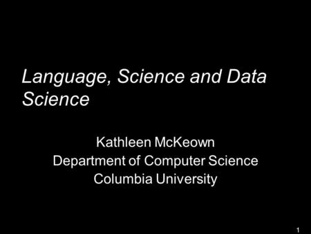 1 Language, Science and Data Science Kathleen McKeown Department of Computer Science Columbia University.