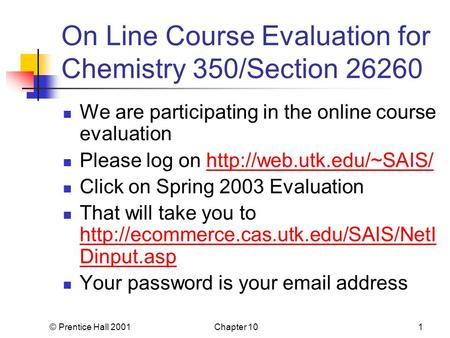 © Prentice Hall 2001Chapter 101 On Line Course Evaluation for Chemistry 350/Section 26260 We are participating in the online course evaluation Please log.