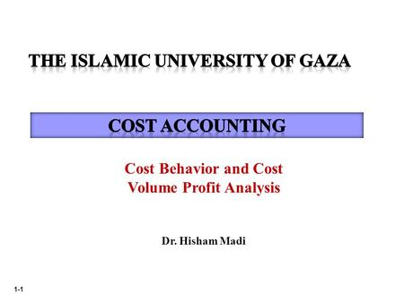 1-1 Cost Behavior and Cost Volume Profit Analysis Dr. Hisham Madi.
