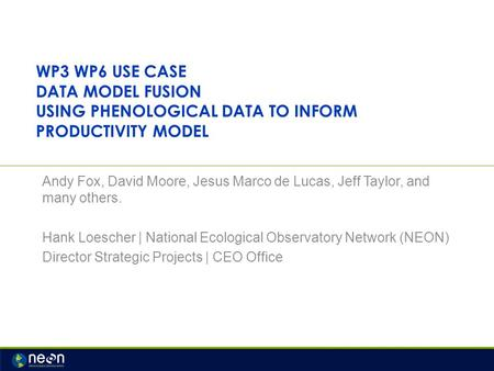 WP3 WP6 USE CASE DATA MODEL FUSION USING PHENOLOGICAL DATA TO INFORM PRODUCTIVITY MODEL Andy Fox, David Moore, Jesus Marco de Lucas, Jeff Taylor, and many.