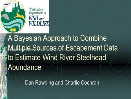 A Bayesian Approach to Combine Multiple Sources of Escapement Data to Estimate Wind River Steelhead Abundance Dan Rawding and Charlie Cochran.