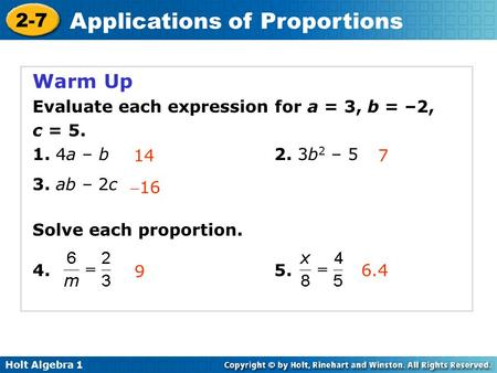 Holt Algebra 1 2-7 Applications of Proportions Warm Up Evaluate each expression for a = 3, b = –2, c = 5. 1. 4a – b 2. 3b 2 – 5 3. ab – 2c Solve each proportion.