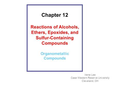 Chapter 12 Reactions of Alcohols, Ethers, Epoxides, and Sulfur-Containing Compounds Organometallic Compounds Irene Lee Case Western Reserve University.