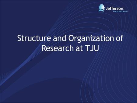 Structure and Organization of Research at TJU. Stephen Klasko, MD, MBA President and CEO of TJU AND Jefferson Health System Working toward reunification.