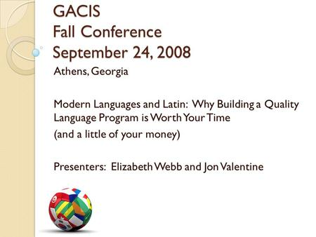 GACIS Fall Conference September 24, 2008 Athens, Georgia Modern Languages and Latin: Why Building a Quality Language Program is Worth Your Time (and a.