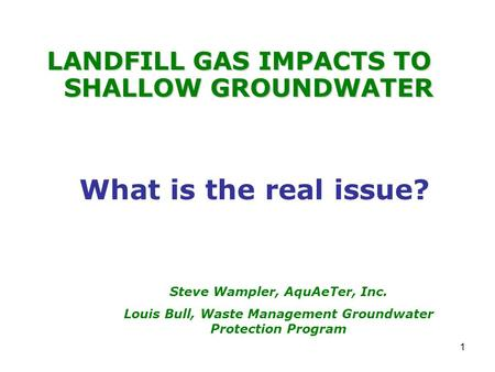 1 LANDFILL GAS IMPACTS TO SHALLOW GROUNDWATER Steve Wampler, AquAeTer, Inc. Louis Bull, Waste Management Groundwater Protection Program What is the real.