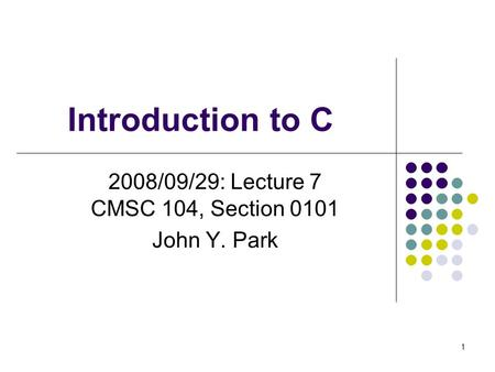 Introduction to C 2008/09/29: Lecture 7 CMSC 104, Section 0101 John Y. Park 1.