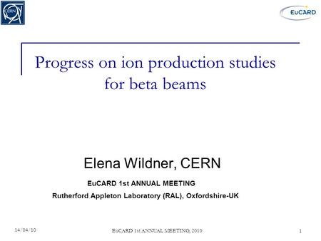 EuCARD 1st ANNUAL MEETING, 2010 Progress on ion production studies for beta beams Elena Wildner, CERN 14/04/10 1 Rutherford Appleton Laboratory (RAL),