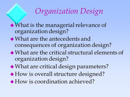 Organization Design u What is the managerial relevance of organization design? u What are the antecedents and consequences of organization design? u What.