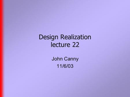 Design Realization lecture 22 John Canny 11/6/03.