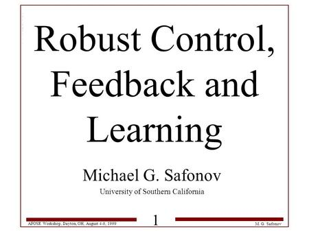 AFOSR Workshop, Dayton, OH, August 4-6, 1999 1 M. G. Safonov Robust Control, Feedback and Learning Michael G. Safonov University of Southern California.