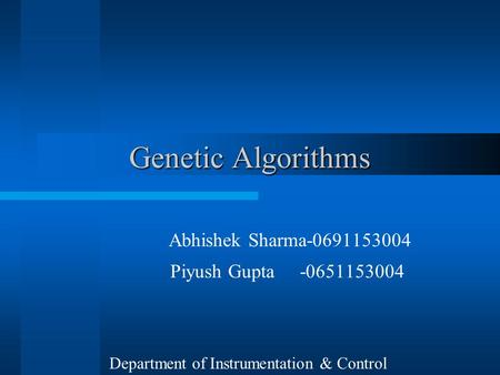 Genetic Algorithms Abhishek Sharma-0691153004 Piyush Gupta -0651153004 Department of Instrumentation & Control.