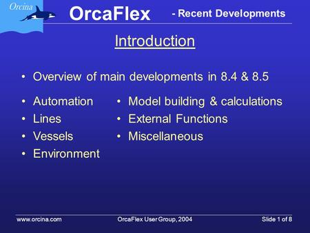OrcaFlex OrcaFlex User Group, 2004 www.orcina.com Slide 1 of 8 - Recent Developments Introduction Overview of main developments in 8.4 & 8.5 Automation.